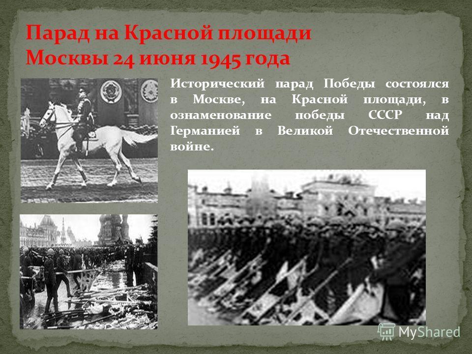 Парад на Красной площади Москвы 24 июня 1945 года Исторический парад Победы состоялся в Москве, на Красной площади, в ознаменование победы СССР над Германией в Великой Отечественной войне.