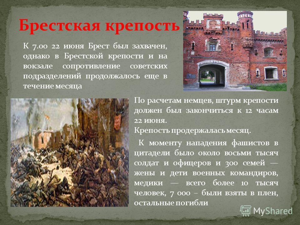 Брестская крепость К 7.00 22 июня Брест был захвачен, однако в Брестской крепости и на вокзале сопротивление советских подразделений продолжалось еще в течение месяца По расчетам немцев, штурм крепости должен был закончиться к 12 часам 22 июня. Крепо