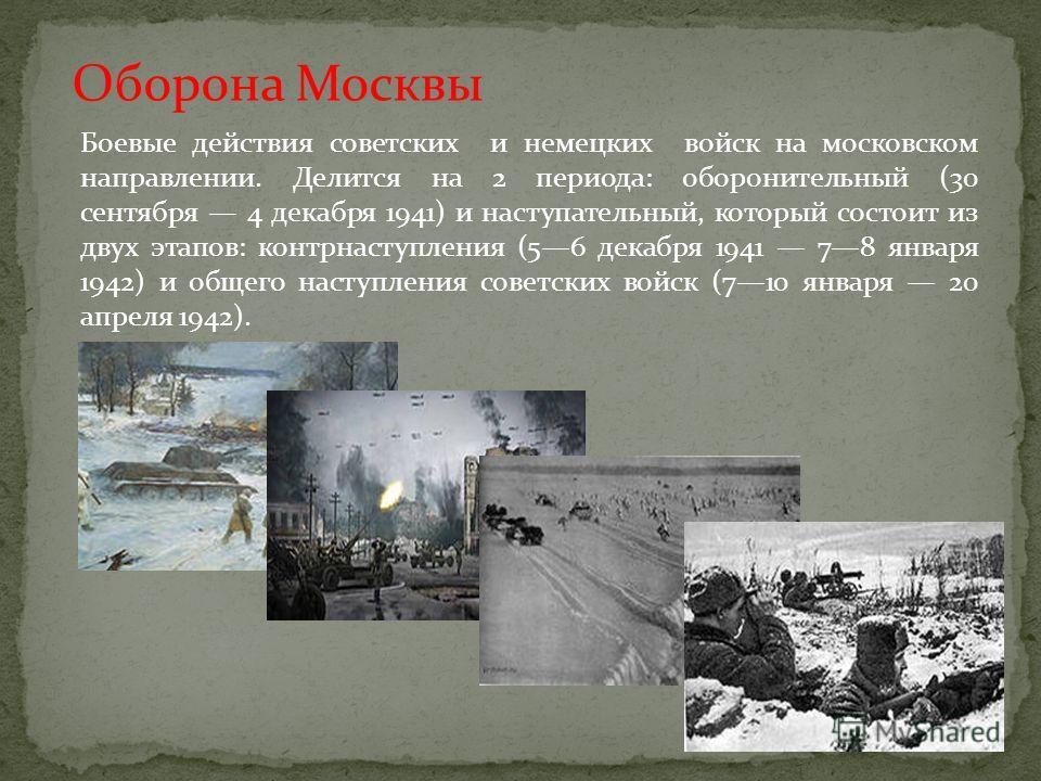 Оборона Москвы Боевые действия советских и немецких войск на московском направлении. Делится на 2 периода: оборонительный (30 сентября 4 декабря 1941) и наступательный, который состоит из двух этапов: контрнаступления (56 декабря 1941 78 января 1942)