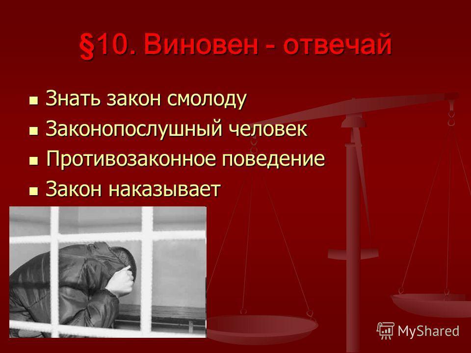 §10. Виновен - отвечай Знать закон смолоду Знать закон смолоду Законопослушный человек Законопослушный человек Противозаконное поведение Противозаконное поведение Закон наказывает Закон наказывает