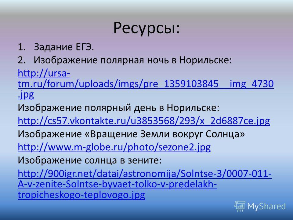 Ресурсы: 1.Задание ЕГЭ. 2. Изображение полярная ночь в Норильске: http://ursa- tm.ru/forum/uploads/imgs/pre_1359103845__img_4730.jpg Изображение полярный день в Норильске: http://cs57.vkontakte.ru/u3853568/293/x_2d6887ce.jpg Изображение «Вращение Зем