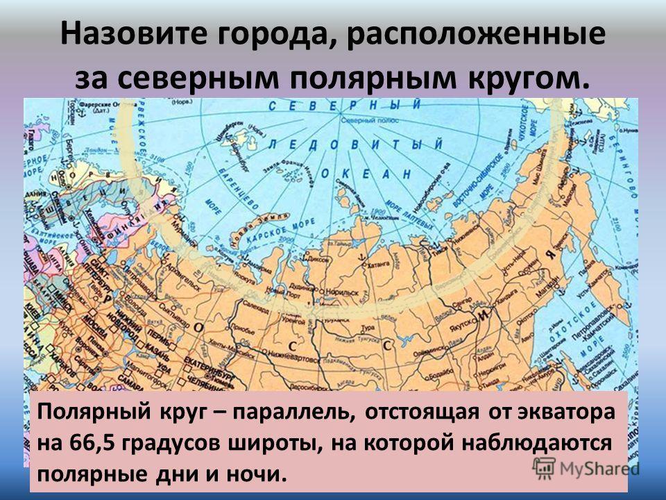 Назовите города, расположенные за северным полярным кругом. Полярный круг – параллель, отстоящая от экватора на 66,5 градусов широты, на которой наблюдаются полярные дни и ночи.