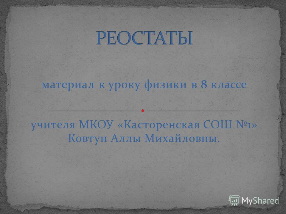 материал к уроку физики в 8 классе учителя МКОУ «Касторенская СОШ 1» Ковтун Аллы Михайловны.