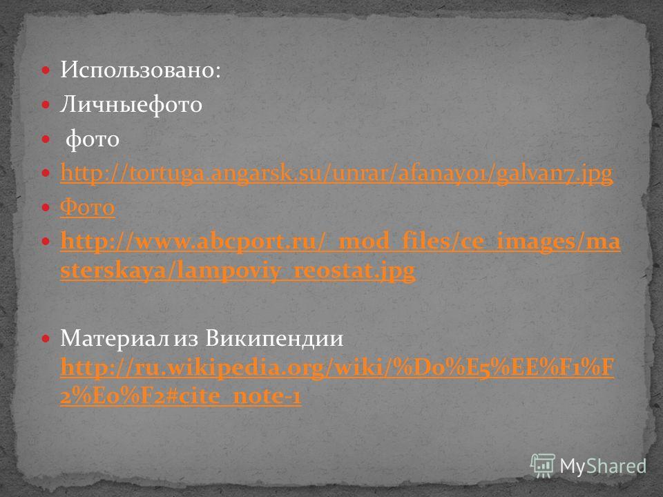 Использовано: Личныефото фото http://tortuga.angarsk.su/unrar/afanay01/galvan7.jpg Фото http://www.abcport.ru/_mod_files/ce_images/ma sterskaya/lampoviy_reostat.jpg http://www.abcport.ru/_mod_files/ce_images/ma sterskaya/lampoviy_reostat.jpg Материал