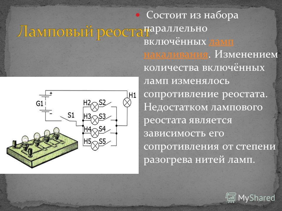 Состоит из набора параллельно включённых ламп накаливания. Изменением количества включённых ламп изменялось сопротивление реостата. Недостатком лампового реостата является зависимость его сопротивления от степени разогрева нитей ламп.ламп накаливания