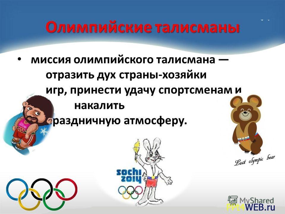 Олимпийские талисманы миссия олимпийского талисмана отразить дух страны-хозяйки игр, принести удачу спортсменам и накалить праздничную атмосферу.