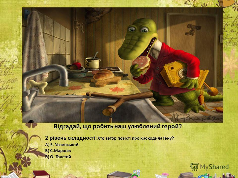 Відгадай, що робить наш улюблений герой? 2 рівень складності : Хто автор повісті про крокодила Гену? А) Е. Успенський Б) С.Маршак В) О. Толстой
