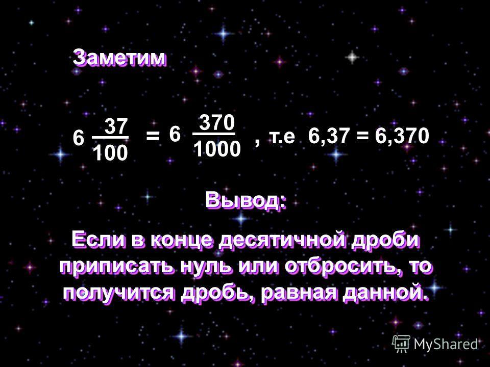37 100 6 370 1000 6 = ЗаметимЗаметим, т.е 6,37 = 6,370 Вывод: Если в конце десятичной дроби приписать нуль или отбросить, то получится дробь, равная данной. Вывод: Если в конце десятичной дроби приписать нуль или отбросить, то получится дробь, равная