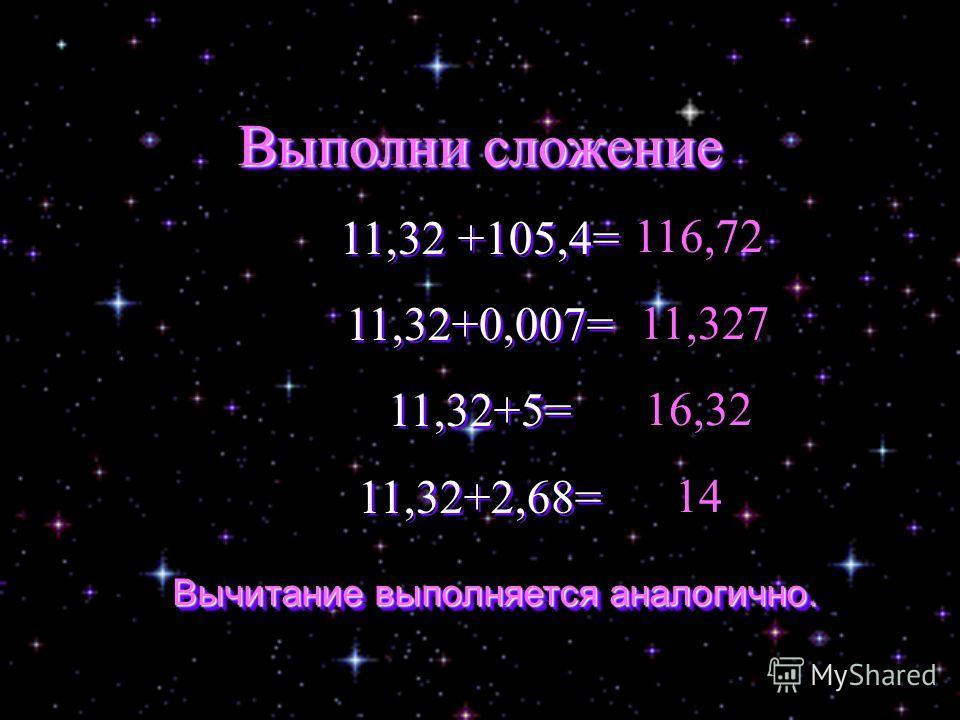 Выполни сложение 11,32 +105,4= 11,32+0,007= 11,32+5= 11,32+2,68= Выполни сложение 11,32 +105,4= 11,32+0,007= 11,32+5= 11,32+2,68= 116,72 11,327 16,32 14 Вычитание выполняется аналогично. Вычитание выполняется аналогично.