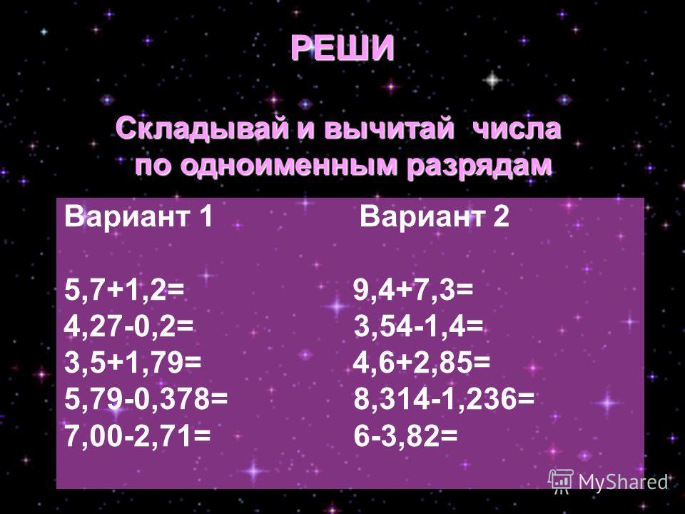 Вариант 1 Вариант 2 5,7+1,2= 9,4+7,3= 4,27-0,2= 3,54-1,4= 3,5+1,79= 4,6+2,85= 5,79-0,378= 8,314-1,236= 7,00-2,71= 6-3,82= РЕШИ Складывай и вычитай числа по одноименным разрядам