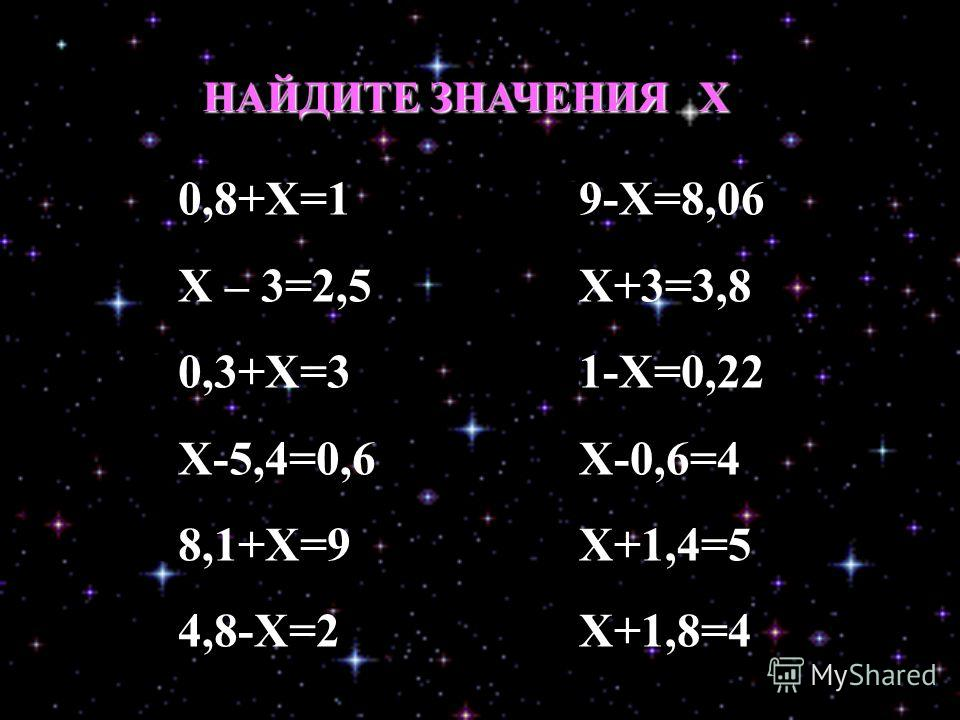 0,8+Х=1 Х – 3=2,5 0,3+Х=3 Х-5,4=0,6 8,1+Х=9 4,8-Х=2 9-Х=8,06 Х+3=3,8 1-Х=0,22 Х-0,6=4 Х+1,4=5 Х+1,8=4 НАЙДИТЕ ЗНАЧЕНИЯ Х