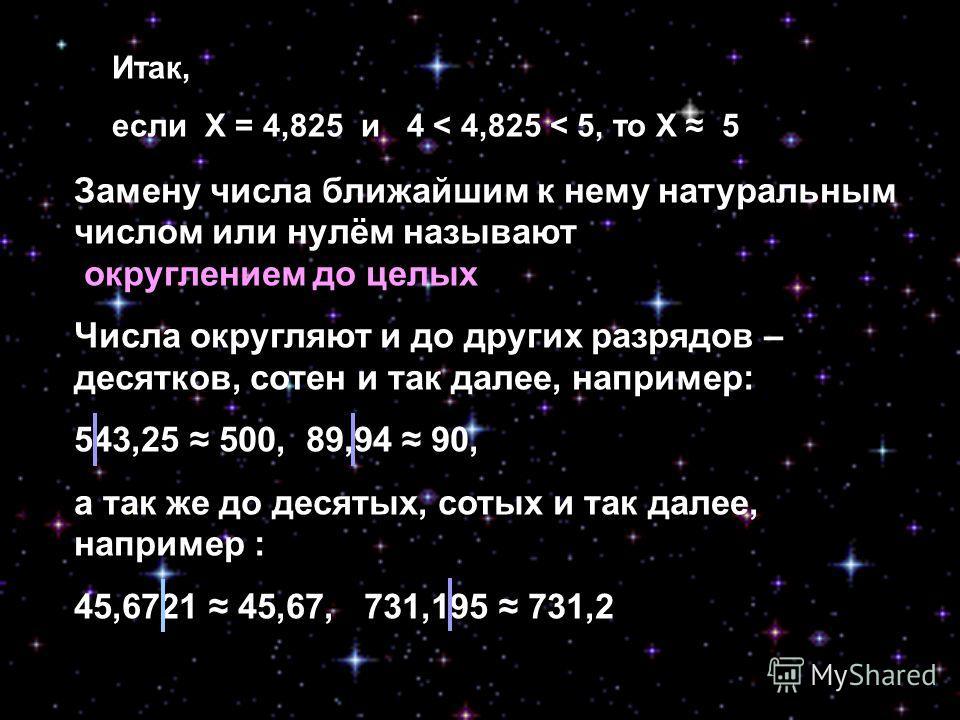 Итак, если Х = 4,825 и 4 < 4,825 < 5, то Х 5 Замену числа ближайшим к нему натуральным числом или нулём называют округлением до целых Числа округляют и до других разрядов – десятков, сотен и так далее, например: 543,25 500, 89,94 90, а так же до деся