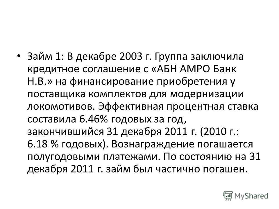 Займ 1: В декабре 2003 г. Группа заключила кредитное соглашение с «АБН АМРО Банк Н.В.» на финансирование приобретения у поставщика комплектов для модернизации локомотивов. Эффективная процентная ставка составила 6.46% годовых за год, закончившийся 31