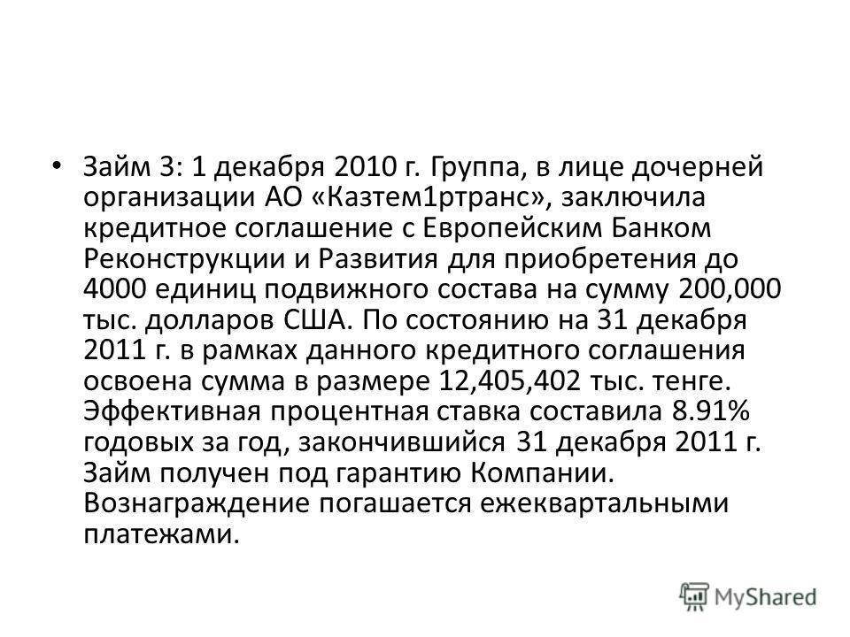 Займ 3: 1 декабря 2010 г. Группа, в лице дочерней организации АО «Казтем1ртранс», заключила кредитное соглашение с Европейским Банком Реконструкции и Развития для приобретения до 4000 единиц подвижного состава на сумму 200,000 тыс. долларов США. По с