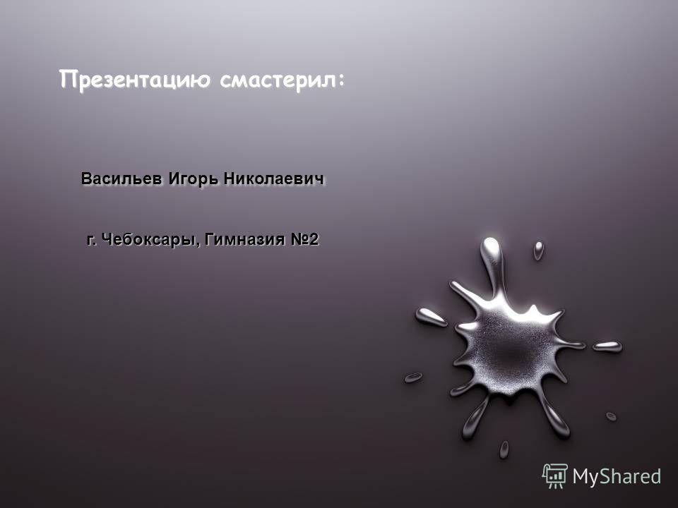 Презентацию смастерил: Васильев Игорь Николаевич г. Чебоксары, Гимназия 2