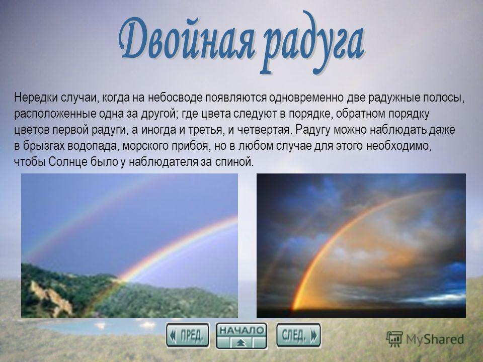 Нередки случаи, когда на небосводе появляются одновременно две радужные полосы, расположенные одна за другой; где цвета следуют в порядке, обратном порядку цветов первой радуги, а иногда и третья, и четвертая. Радугу можно наблюдать даже в брызгах во