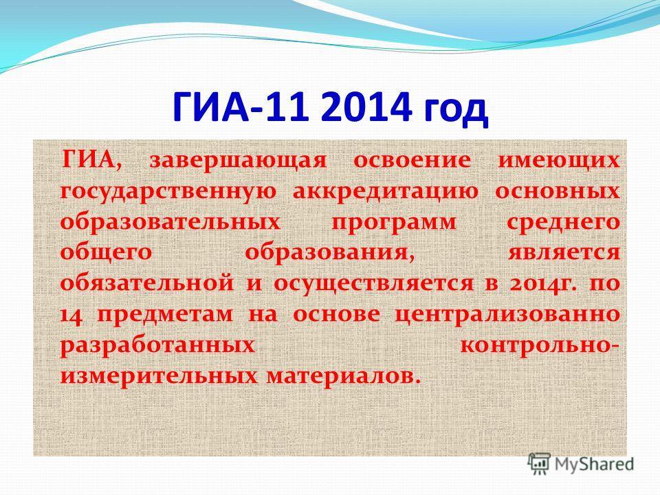 ГИА-11 2014 год ГИА, завершающая освоение имеющих государственную аккредитацию основных образовательных программ среднего общего образования, является обязательной и осуществляется в 2014г. по 14 предметам на основе централизованно разработанных конт