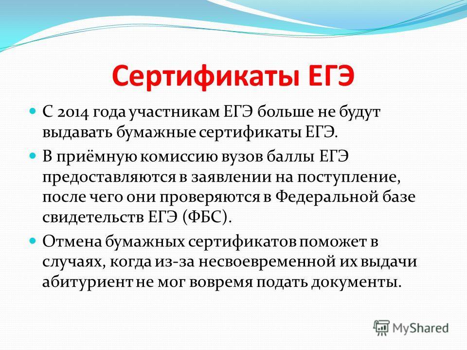 Сертификаты ЕГЭ С 2014 года участникам ЕГЭ больше не будут выдавать бумажные сертификаты ЕГЭ. В приёмную комиссию вузов баллы ЕГЭ предоставляются в заявлении на поступление, после чего они проверяются в Федеральной базе свидетельств ЕГЭ (ФБС). Отмена