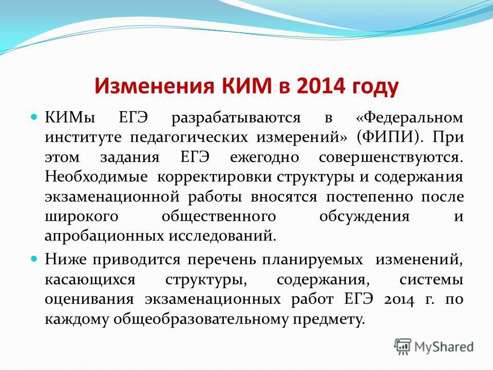 Изменения КИМ в 2014 году КИМы ЕГЭ разрабатываются в «Федеральном институте педагогических измерений» (ФИПИ). При этом задания ЕГЭ ежегодно совершенствуются. Необходимые корректировки структуры и содержания экзаменационной работы вносятся постепенно