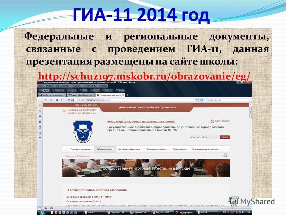 ГИА-11 2014 год Федеральные и региональные документы, связанные с проведением ГИА-11, данная презентация размещены на сайте школы: http://schuz197.mskobr.ru/obrazovanie/eg/