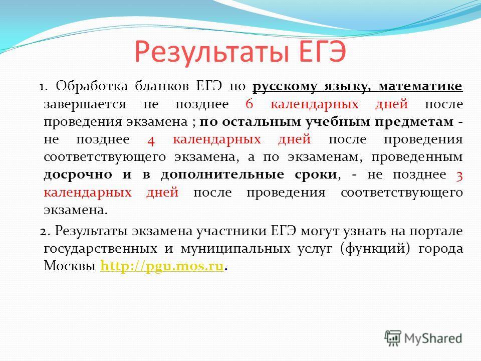 Результаты ЕГЭ 1. Обработка бланков ЕГЭ по русскому языку, математике завершается не позднее 6 календарных дней после проведения экзамена ; по остальным учебным предметам - не позднее 4 календарных дней после проведения соответствующего экзамена, а п