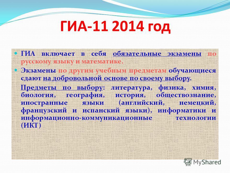 ГИА-11 2014 год ГИА включает в себя обязательные экзамены по русскому языку и математике. Экзамены по другим учебным предметам обучающиеся сдают на добровольной основе по своему выбору. Предметы по выбору: литература, физика, химия, биология, географ