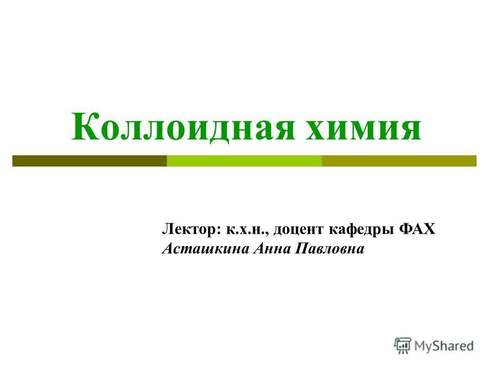 Коллоидная химия Лектор: к.х.н., доцент кафедры ФАХ Асташкина Анна Павловна