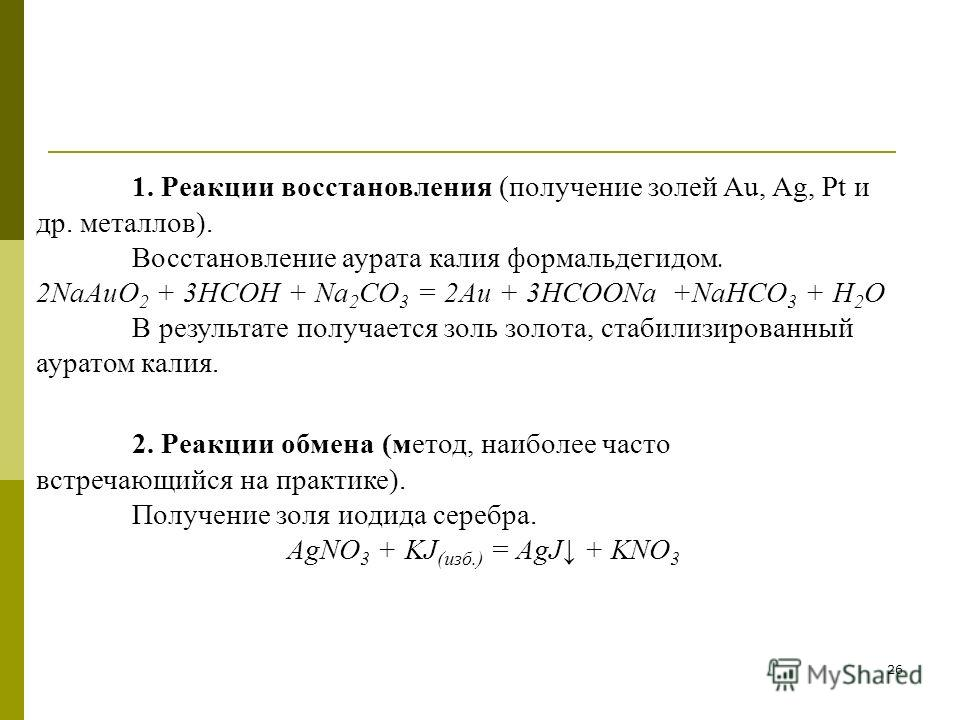 26 1. Реакции восстановления (получение золей Au, Ag, Pt и др. металлов). Восстановление аурата калия формальдегидом. 2NaAuO 2 + 3HCOH + Na 2 CO 3 = 2Au + 3HCOONa +NaHCO 3 + H 2 O В результате получается золь золота, стабилизированный ауратом калия.