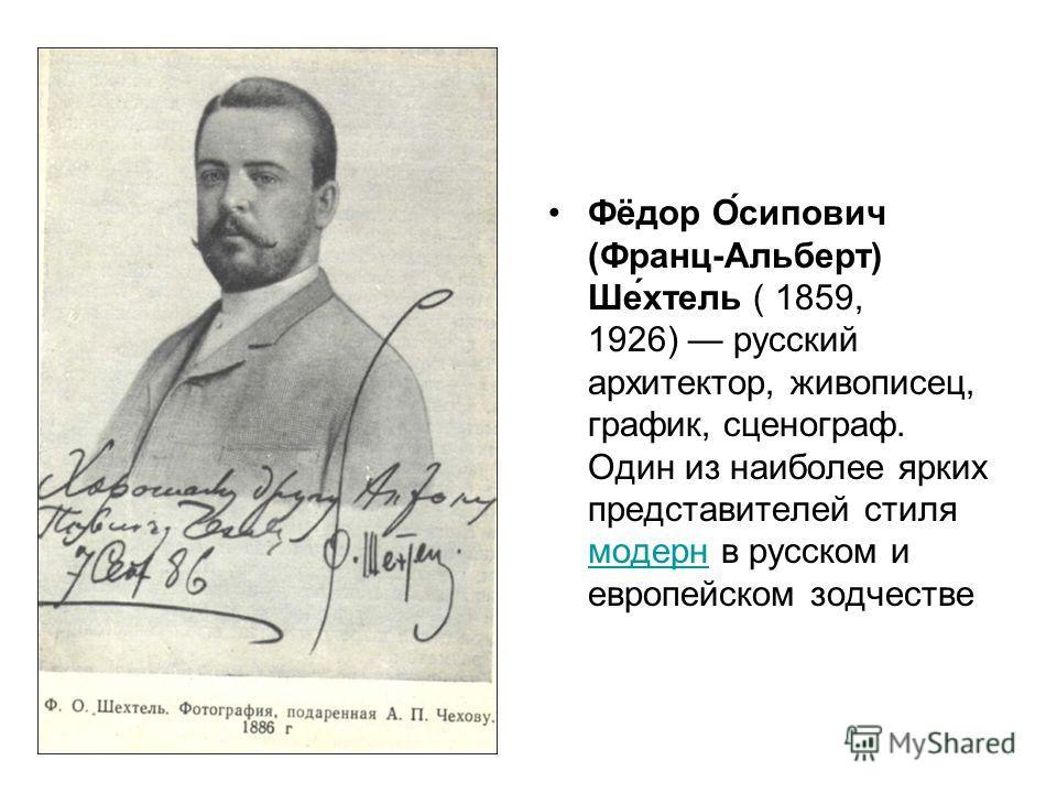 Фёдор О́сипович (Франц-Альберт) Ше́хтель ( 1859, 1926) русский архитектор, живописец, график, сценограф. Один из наиболее ярких представителей стиля модерн в русском и европейском зодчестве модерн