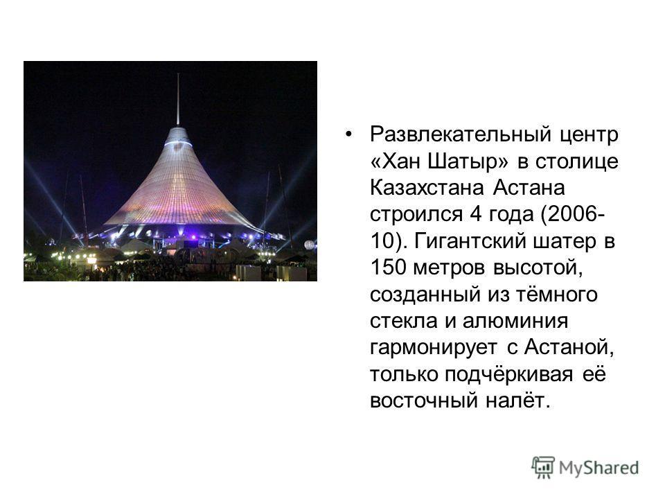 Развлекательный центр «Хан Шатыр» в столице Казахстана Астана строился 4 года (2006- 10). Гигантский шатер в 150 метров высотой, созданный из тёмного стекла и алюминия гармонирует с Астаной, только подчёркивая её восточный налёт.