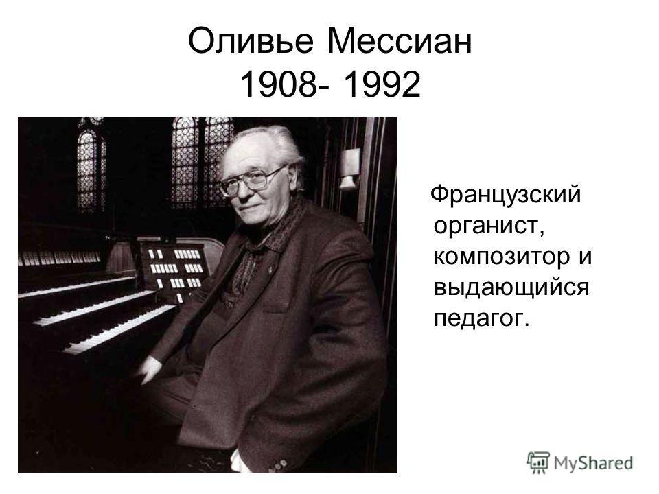 Оливье Мессиан 1908- 1992 Французский органист, композитор и выдающийся педагог.