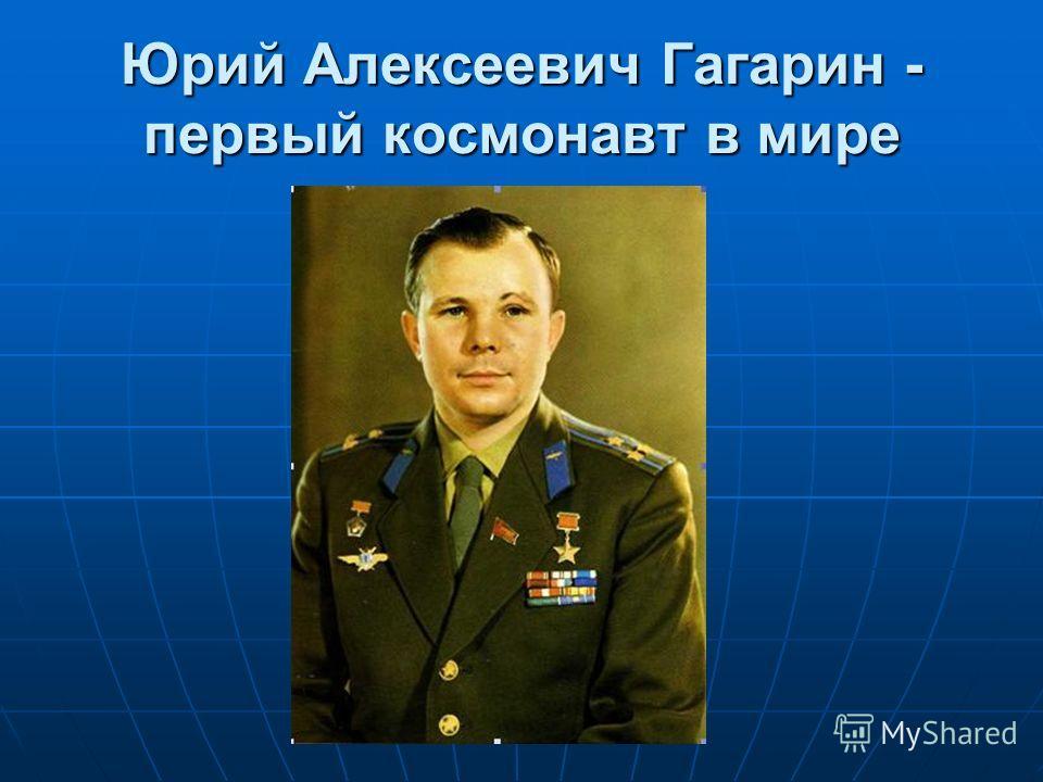 Юрий Алексеевич Гагарин - первый космонавт в мире