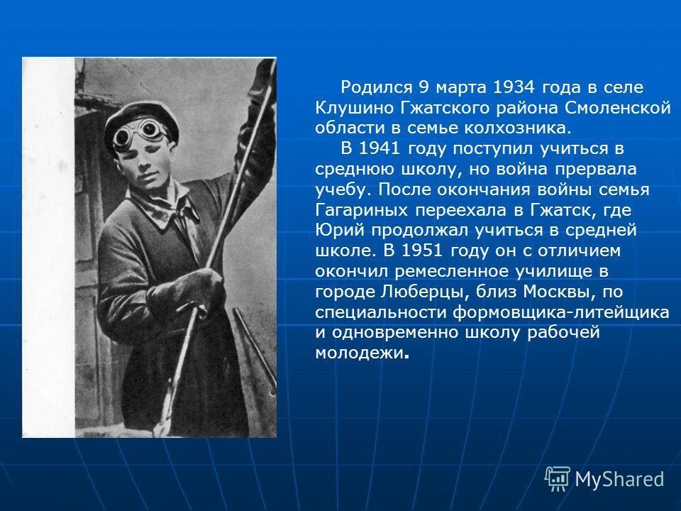 Родился 9 марта 1934 года в селе Клушино Гжатского района Смоленской области в семье колхозника. В 1941 году поступил учиться в среднюю школу, но война прервала учебу. После окончания войны семья Гагариных переехала в Гжатск, где Юрий продолжал учить
