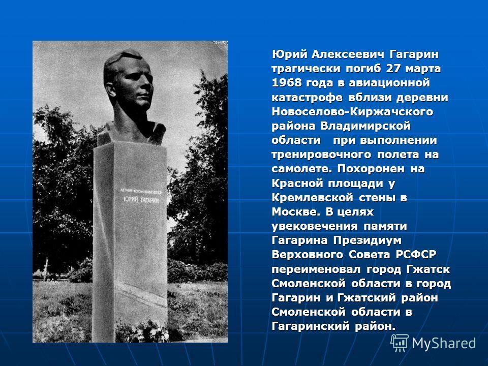 Юрий Алексеевич Гагарин трагически погиб 27 марта 1968 года в авиационной катастрофе вблизи деревни Новоселово-Киржачского района Владимирской области при выполнении тренировочного полета на самолете. Похоронен на Красной площади у Кремлевской стены