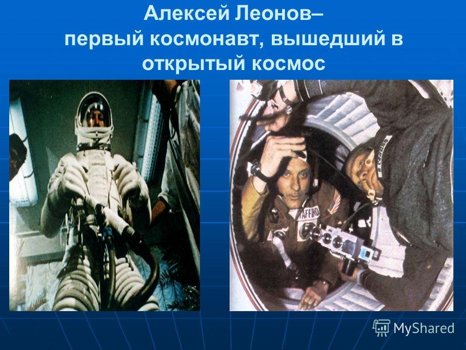 Алексей Леонов– первый космонавт, вышедший в открытый космос