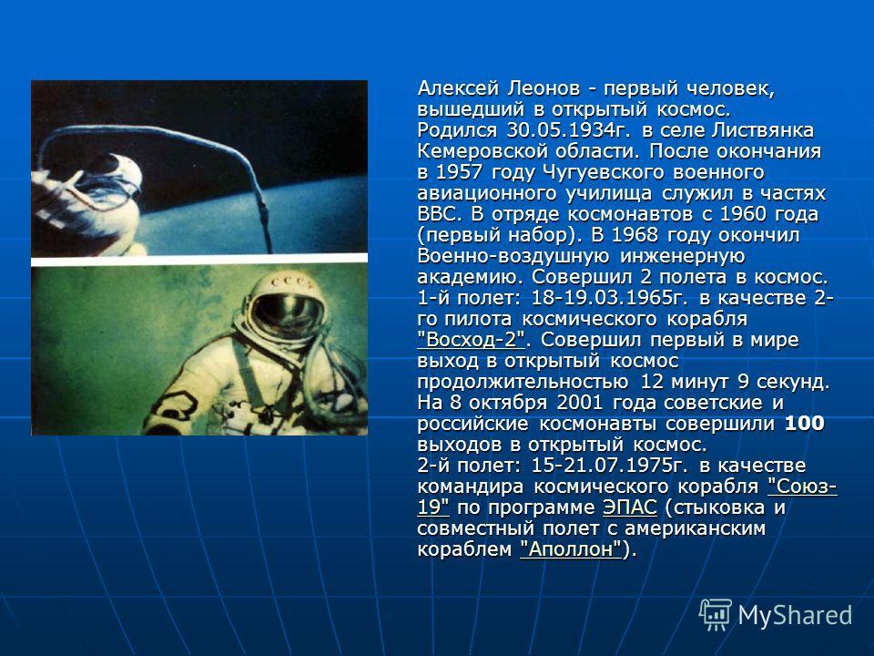 Алексей Леонов - первый человек, вышедший в открытый космос. Родился 30.05.1934г. в селе Листвянка Кемеровской области. После окончания в 1957 году Чугуевского военного авиационного училища служил в частях ВВС. В отряде космонавтов с 1960 года (первы