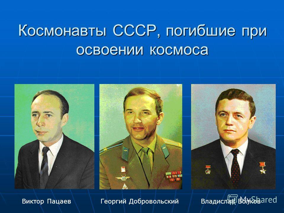 Космонавты СССР, погибшие при освоении космоса Владислав ВолковГеоргий ДобровольскийВиктор Пацаев