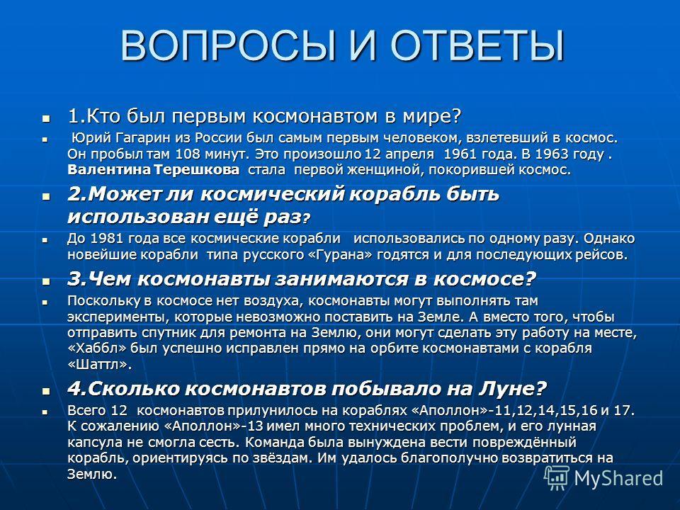 ВОПРОСЫ И ОТВЕТЫ 1.Кто был первым космонавтом в мире? Ю Юрий Гагарин из России был самым первым человеком, взлетевший в космос. Он пробыл там 108 минут. Это произошло 12 апреля 1961 года. В 1963 году. Валентина Терешкова стала п п п первой женщиной,