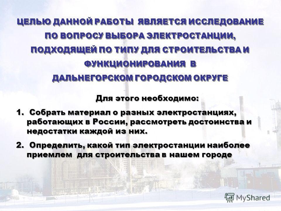 Для этого необходимо: 1. Собрать материал о разных электростанциях, работающих в России, рассмотреть достоинства и недостатки каждой из них. 2. Определить, какой тип электростанции наиболее приемлем для строительства в нашем городе ЦЕЛЬЮ ДАННОЙ РАБОТ
