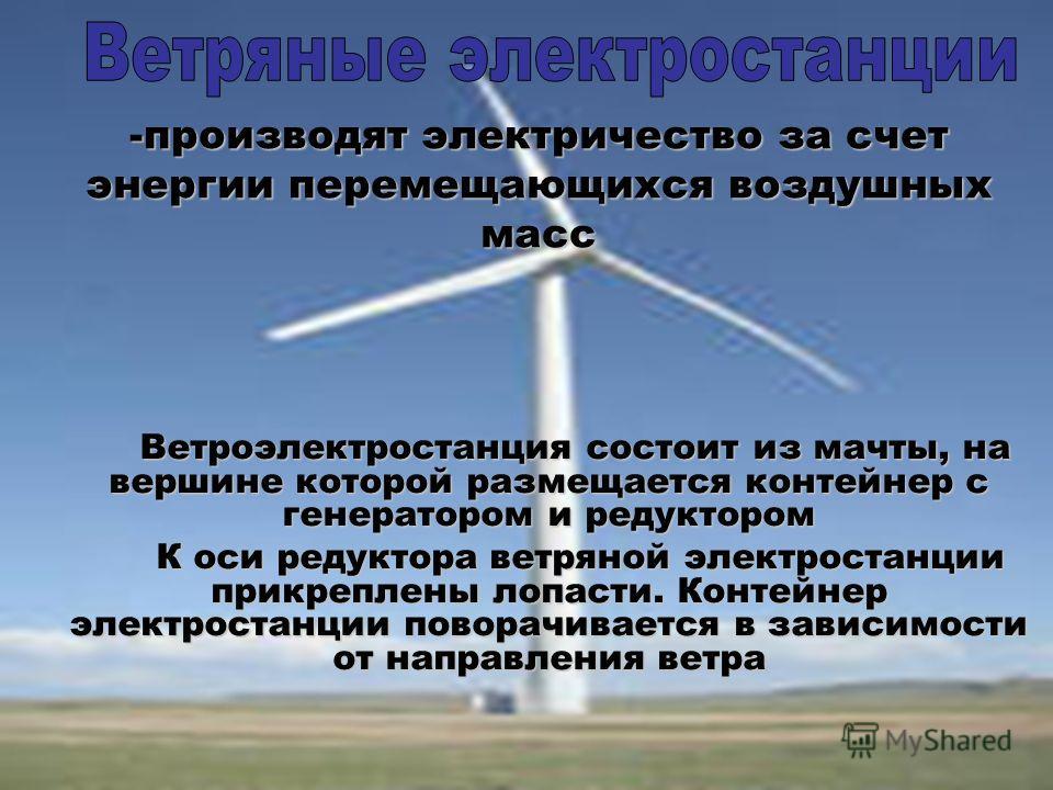 Ветроэлектростанция состоит из мачты, на вершине которой размещается контейнер с генератором и редуктором К оси редуктора ветряной электростанции прикреплены лопасти. Контейнер электростанции поворачивается в зависимости от направления ветра К оси ре