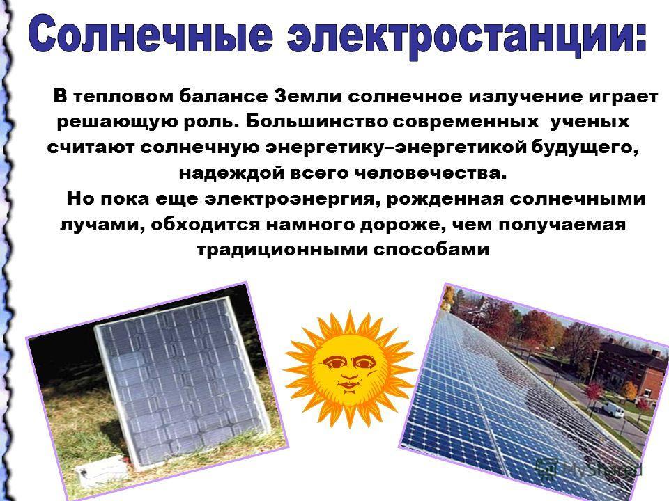 В тепловом балансе Земли солнечное излучение играет решающую роль. Большинство современных ученых считают солнечную энергетику–энергетикой будущего, надеждой всего человечества. Но пока еще электроэнергия, рожденная солнечными лучами, обходится намно