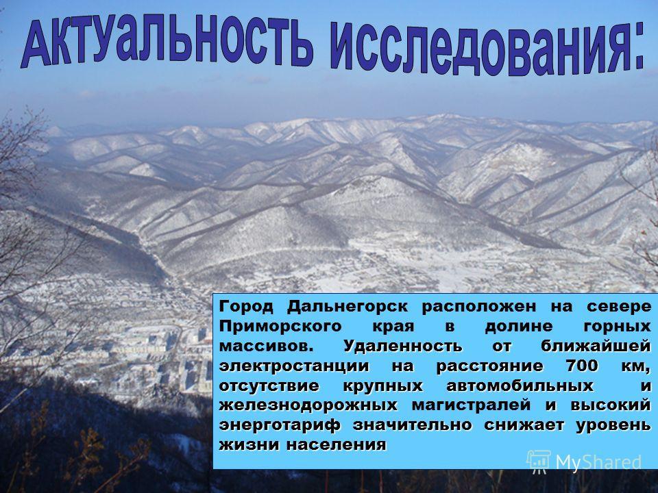 Удаленность от ближайшей электростанции на расстояние 700 км, отсутствие крупных автомобильных и железнодорожных и высокий энерготариф значительно снижает уровень жизни населения Город Дальнегорск расположен на севере Приморского края в долине горных