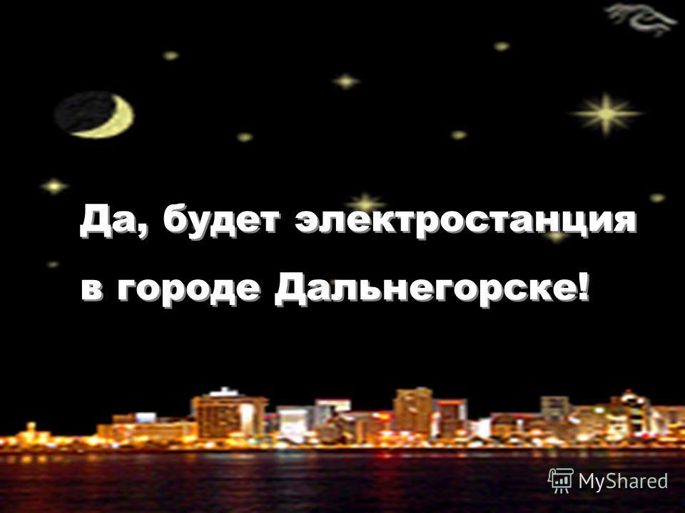 Да, будет электростанция в городе Дальнегорске! Да, будет электростанция в городе Дальнегорске!