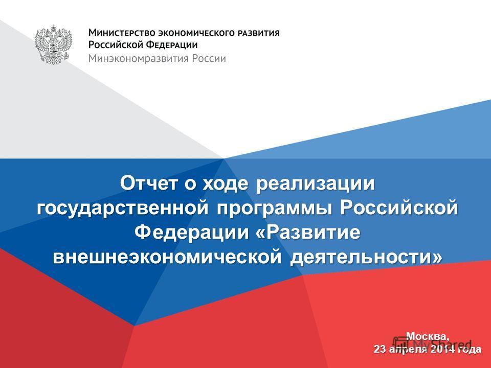 Отчет о ходе реализации государственной программы Российской Федерации «Развитие внешнеэкономической деятельности» Москва, 23 апреля 2014 года