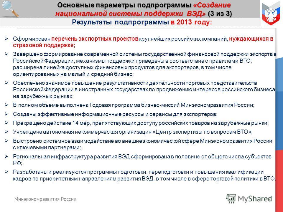 17 Основные параметры подпрограммы «Создание национальной системы поддержки ВЭД» (3 из 3) Результаты подпрограммы в 2013 году: Сформирован перечень экспортных проектов крупнейших российских компаний, нуждающихся в страховой поддержке; Завершено форми