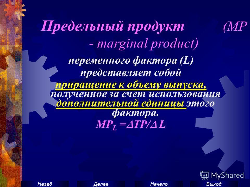 ВыходНачало ДалееНазад Предельный продукт (МР - marginal product) переменного фактора (L) представляет собой приращение к объему выпуска, полученное за счет использования дополнительной единицы этого фактора. МР L = ТР/ L