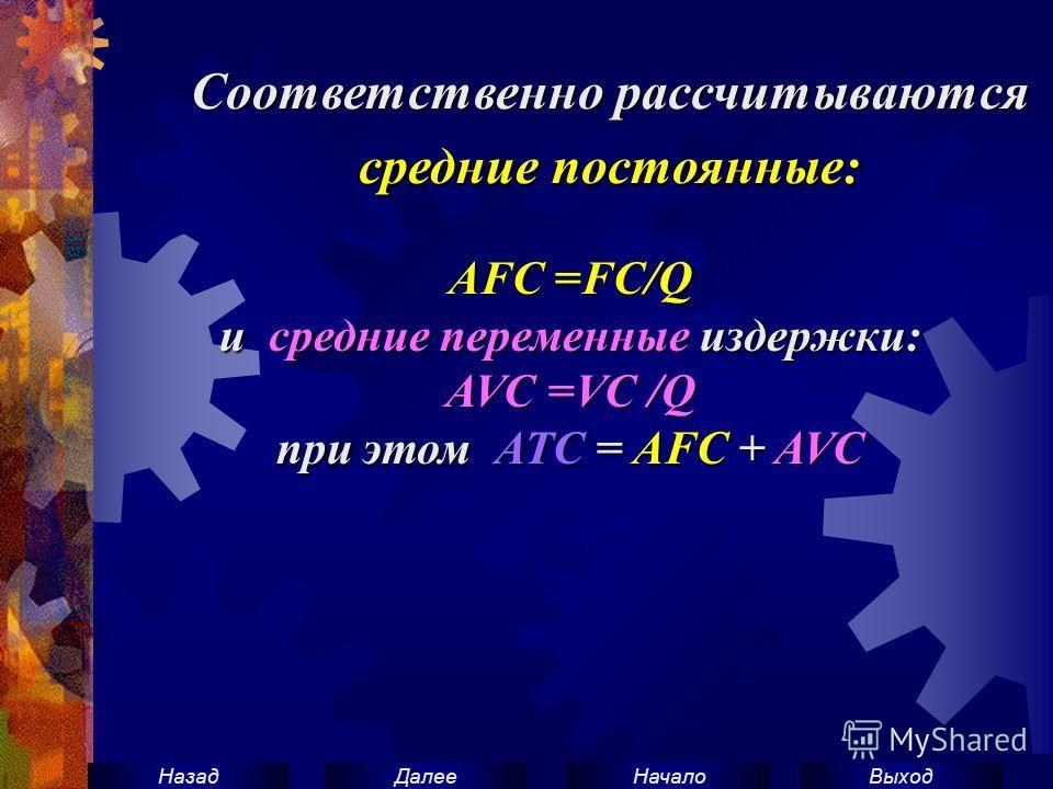 ВыходНачало ДалееНазад Соответственно рассчитываются средние постоянные: AFC =FC/Q и средние переменные издержки: AVC =VC /Q при этом АТС = AFC + AVC