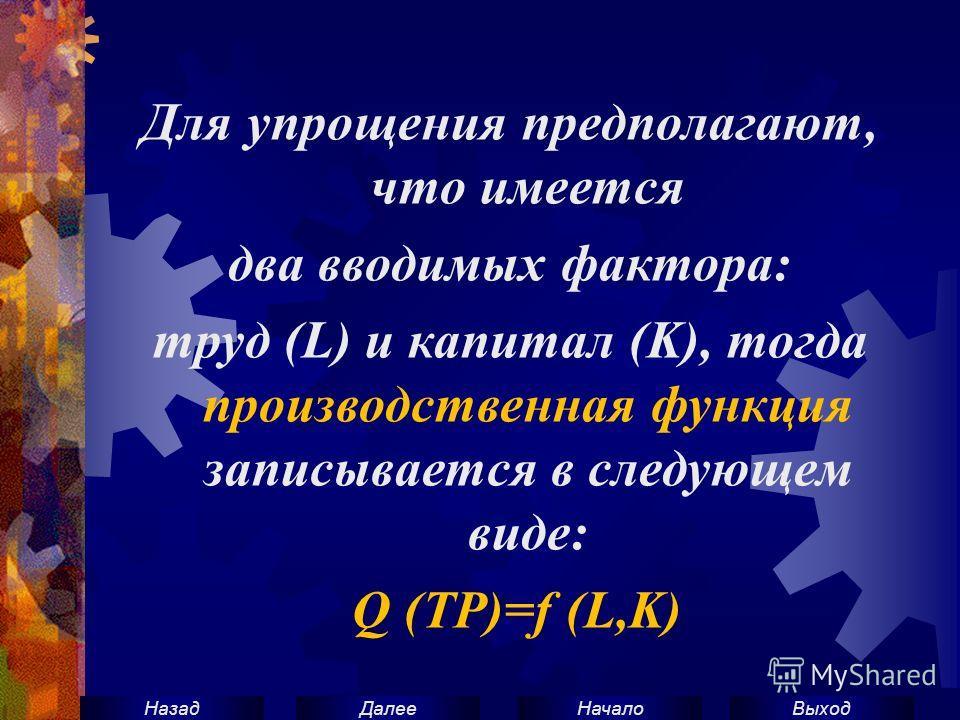 ВыходНачало ДалееНазад Для упрощения предполагают, что имеется два вводимых фактора: труд (L) и капитал (K), тогда производственная функция записывается в следующем виде: Q (TP)=f (L,K)
