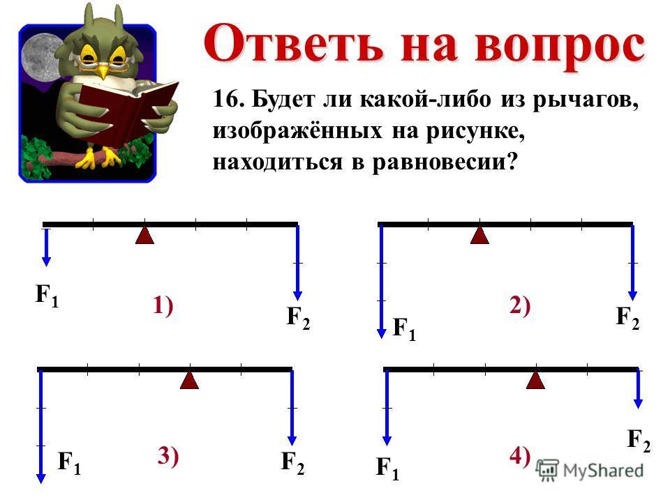 16. Будет ли какой-либо из рычагов, изображённых на рисунке, находиться в равновесии? F1F1 F2F2 F1F1 F1F1 F1F1 F2F2 F2F2 F2F2 1)2) 3)4)