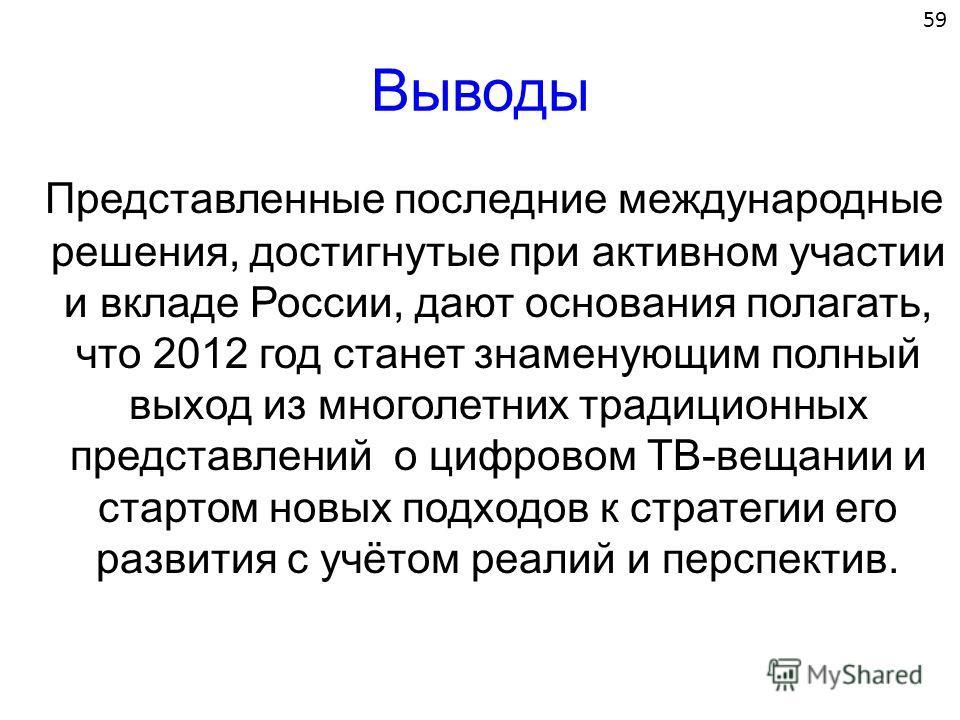 Выводы Представленные последние международные решения, достигнутые при активном участии и вкладе России, дают основания полагать, что 2012 год станет знаменующим полный выход из многолетних традиционных представлений о цифровом ТВ-вещании и стартом н